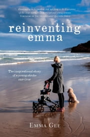 Reinventing Emma - The Inspirational Story of a Young Stroke Survivor ebook by Emma Gee