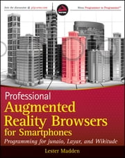 Professional Augmented Reality Browsers for Smartphones - Programming for junaio, Layar and Wikitude ebook by Lester Madden