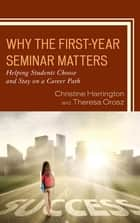 Why the First-Year Seminar Matters - Helping Students Choose and Stay on a Career Path ebook by Christine Harrington, Theresa Orosz