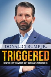 Triggered - How the Left Thrives on Hate and Wants to Silence Us ebook by Donald Trump Jr.