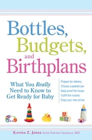 Bottles, Budgets, and Birthplans - What You Really Need to Know to Get Ready for Baby ebook by Katina Z Jones,Vincent Iannelli