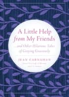 A LITTLE HELP FROM MY FRIENDS - ...And Other Hilarious Tales of Graying Graciously ebook by Jean Carnahan