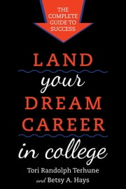 Land Your Dream Career in College - The Complete Guide to Success ebook by Tori Randolph Terhune,Betsy A. Hays