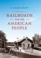 Railroads and the American People ebook by H. Roger Grant