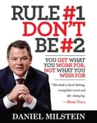 Rule #1, Don't Be #2 - You Get What You Work For, Not What You Wish For ebook by Daniel Milstein