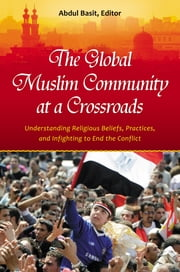 The Global Muslim Community at a Crossroads: Understanding Religious Beliefs, Practices, and Infighting to End the Conflict ebook by Abdul Basit Ph.D.