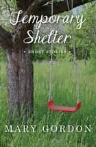 Temporary Shelter - Short Stories ebook by Mary Gordon