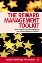 The Reward Management Toolkit - A Step-By-Step Guide to Designing and Delivering Pay and Benefits ebook by Michael Armstrong, Ann Chapman