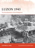 Luzon 1945 - The final liberation of the Philippines ebook by Clayton Chun, Giuseppe Rava