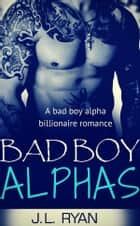 Bad Boy Alphas - A Bad Boy Alpha Billionaire Romance ebook by J.L. Ryan