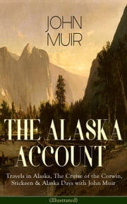 THE ALASKA ACCOUNT of John Muir: Travels in Alaska, The Cruise of the Corwin, Stickeen & Alaska Days with John Muir (Illustrated) - Adventure Memoirs and Wilderness Essays from the author of The Yosemite, Our National Parks, The Mountains of California, A Thousand-mile Walk to the Gulf, Picturesque California, Steep Trails ebook by John Muir,S. Hall Young