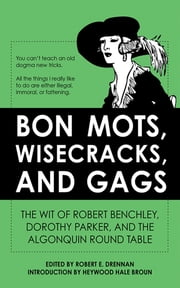Bon Mots, Wisecracks, and Gags - The Wit of Robert Benchley, Dorothy Parker, and the Algonquin Round Table ebook by Robert E. Drennan, Heywood Hale Broun
