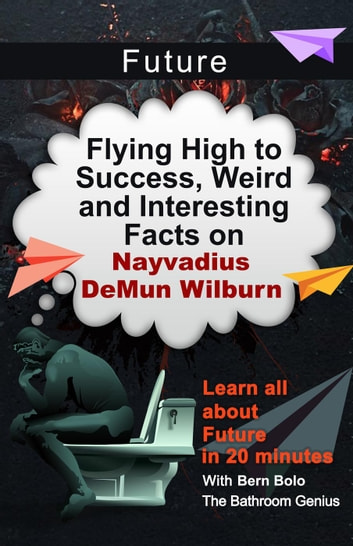 Future - Flying High To Success, Weird and Interesting Facts On Nayvadius DeMun Wilburn! ebook by BERN BOLO