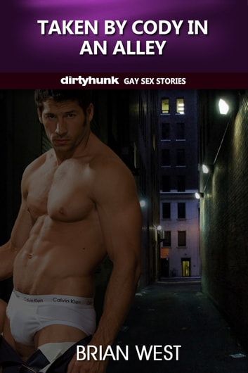 Taken by Cody in an Alley (Dirtyhunk Gay Sex Stories) ebook by Brian West