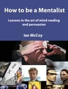 How to be a Mentalist - Lessons in the Art of Mindreading and Persuausion ebook by Ian McCoy