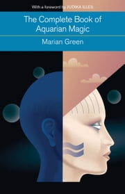 The Complete Book of Aquarian Magic - A Practical Guide to the Magical Arts ebook by Marian Green,Judika Illes