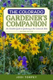 The Colorado Gardener's Companion - An Insider's Guide to Gardening in the Centennial State ebook by Jodi Torpey