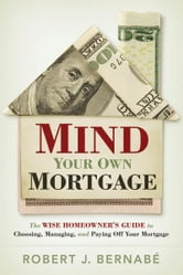 Mind Your Own Mortgage - The Wise Homeowner's Guide to Choosing, Managing, and Paying Off Your Mortgage ebook by Robert Bernabe
