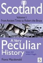 Scotland, A Very Peculiar History Volume 1 eBook by Fiona Macdonald