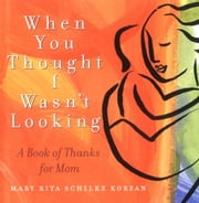 When You Thought I Wasn't Looking - A Book of Thanks for Mom ebook by Mary Rita Schilke Korzan