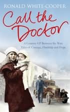 Call the Doctor - A Country GP Between the Wars, Tales of Courage, Hardship and Hope ebook by Ronald White-Cooper, Deborah White-Cooper