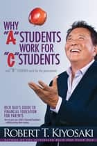 "Why ""A"" Students Work for ""C"" Students and Why ""B"" Students Work for the Government - Rich Dad's Guide to Financial Education for Parents ebook by Robert T. Kiyosaki"