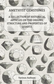 Amethyst Gemstones - A Collection of Historical Articles on the Origins, Structure and Properties of Quartz ebook by Various