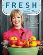 Fresh with Anna Olson - Seasonally Inspired Recipes To Share With Family And Friends ebook by Anna Olson