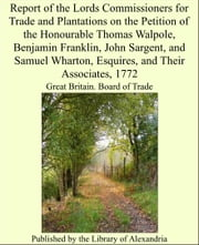 Report of the Lords Commissioners for Trade and Plantations on the Petition of the Honourable Thomas Walpole, Benjamin Franklin, John Sargent, and Samuel Wharton, Esquires, and Their Associates, 1772 ebook by Great Britain. Board of Trade