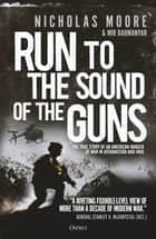 Run to the Sound of the Guns - The True Story of an American Ranger at War in Afghanistan and Iraq eBook by Nicholas Moore, Mir Bahmanyar