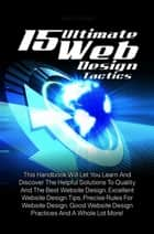 15 Ultimate Web Design Tactics - This Handbook Will Let You Learn And Discover The Helpful Solutions To Quality And The Best Website Design, Excellent Website Design Tips, Precise Rules For Website Design, Good Website Design Practices And A Whole Lot More! ebook by Ned H. Thelen