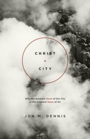 Christ + City - Why the Greatest Need of the City Is the Greatest News of All ebook by Jon M. Dennis