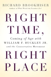 Right Time, Right Place - Coming of Age with William F. Buckley Jr. and the Conservative Movement ebook by Richard Brookhiser