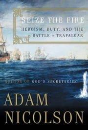 Seize the Fire - Heroism, Duty, and Nelson's Battle of Trafalgar ebook by Adam Nicolson