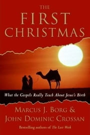 The First Christmas - What the Gospels Really Teach About Jesus's Birth ebook by Marcus J. Borg,John Dominic Crossan