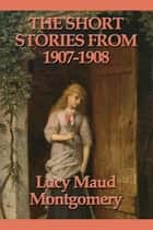 The Short Stories from 1907-1908 ebook by Lucy Maud Montgomery