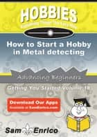 How to Start a Hobby in Metal detecting ebook by Marietta Mccann