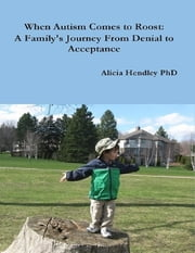 When Autism Comes to Roost: A Family's Journey from Denial to Acceptance ebook by Alicia Hendley