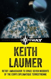 Retief: Ambassador to Space: Seven Incidents of the Corps Diplomatique Terrestrienne ebook by Keith Laumer