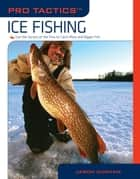 Pro Tactics™: Ice Fishing - Use The Secrets Of The Pros To Catch More And Bigger Fish ebook by Jason Durham