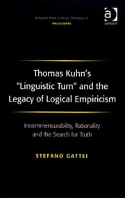 Thomas Kuhn's 'Linguistic Turn' and the Legacy of Logical Empiricism - Incommensurability, Rationality and the Search for Truth ebook by Dr Stefano Gattei,Professor Joseph Friggieri,Professor Moira Gatens,Dr Simon Glendinning,Professor Alan Goldman,Professor Paul Helm,Professor David Lamb,Professor Peter Lipton,Professor Alan Musgrave,Moore Oates,Professor John Post,Professor Graham Priest,Professor Sean Sayers,Professor Ravindra Raj Singh