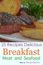 25 Recipes Delicious Breakfast Meat and Seafood Volume 14 ebook by Charles Barrios