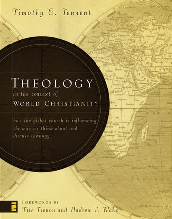 Theology in the Context of World Christianity - How the Global Church Is Influencing the Way We Think about and Discuss Theology eBook by Timothy C. Tennent
