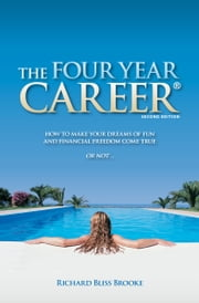 The Four Year Career - How to Make Your Dreams of Fun and Financial Freedom Come True Or Not … ebook by Richard Bliss Brooke