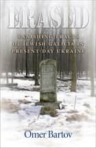 Erased - Vanishing Traces of Jewish Galicia in Present-Day Ukraine eBook by Omer Bartov