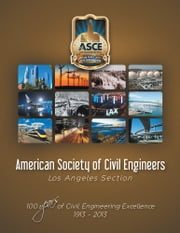American Society of Civil Engineers - Los Angeles Section - 100 Years of Civil Engineering Excellence 1913- 2013 ebook by American Society of Civil Engineers