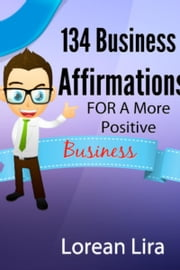 134 Business Affirmations For A More Positive Business ebook by Lorean Lira
