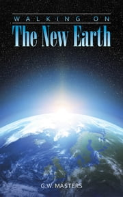 Walking On The New Earth ebook by G.W. Masters