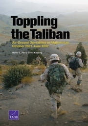 Toppling the Taliban - Air-Ground Operations in Afghanistan, October 2001–June 2002 ebook by Walter L. Perry,David Kassing