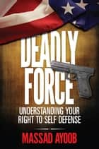 Deadly Force - Understanding Your Right to Self Defense ebook by Massad Ayoob